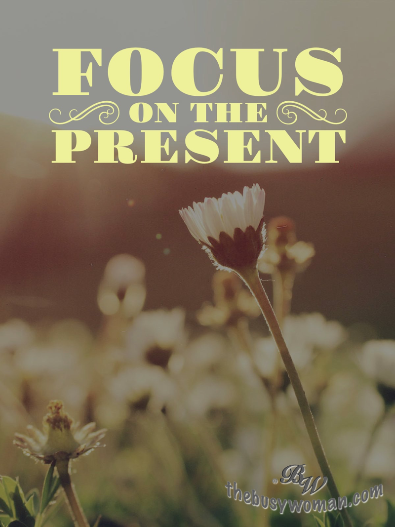 Focus on the present on thebusywoman.com