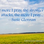 The more I pray, the stronger the attacks, the more I pray... by Susie Glennan thebusywoman.com