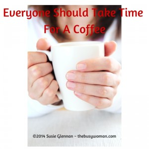 Everyone Should Take Time For A Coffee by Susie Glennan thebusywoman.com