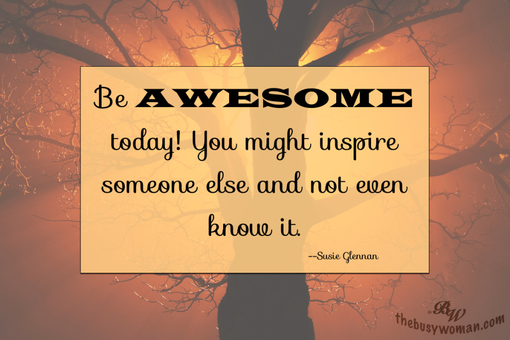 Be Awesome today! You might just inspire someone else and not even know it by Susie Glennan thebusywoman.com