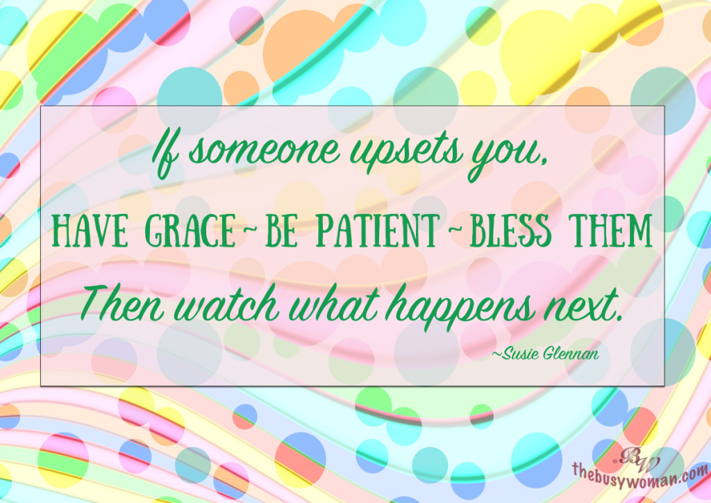 If someone upsets you, have grace, be patient, bless them. Then watch what happens next by Susie Glennan thebusywoman.com