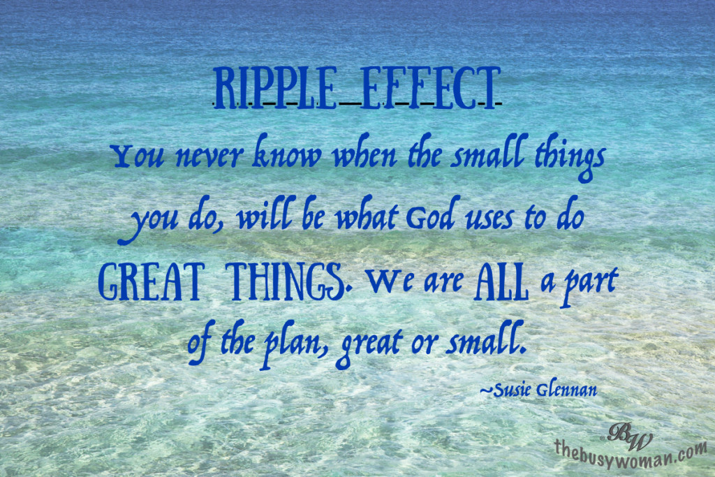 Ripple Effect - You never know when the small things you do will be what God uses to do GREAT THINGS. We are ALL a part of the plan, great or small. by Susie Glennan thebusywoman.com
