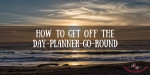 How to Get Off the Day Planner Go-Round