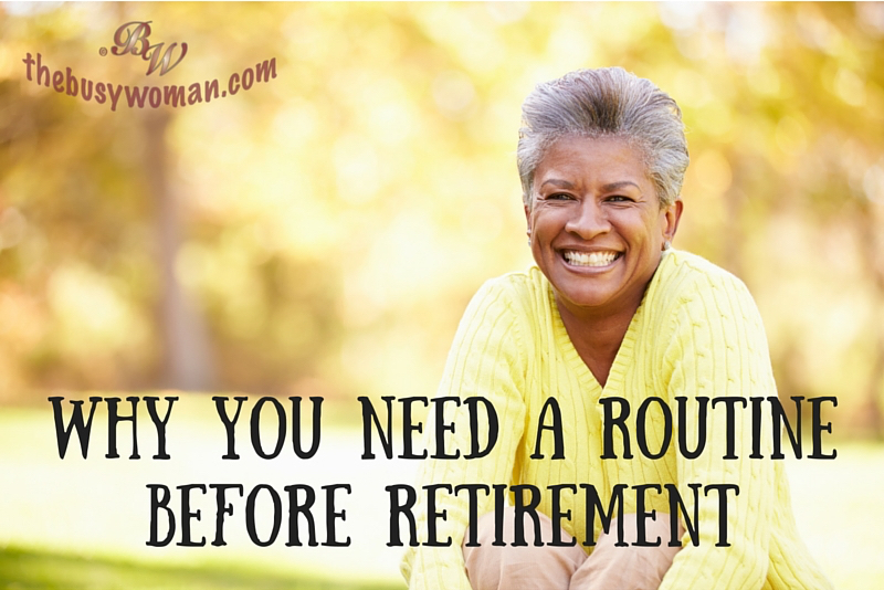 Why You Need A Routine Before Retirement by Susie thebusywoman.com
