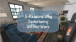 5 Reasons Why Decluttering Will Not Work – Decluttering Series #2