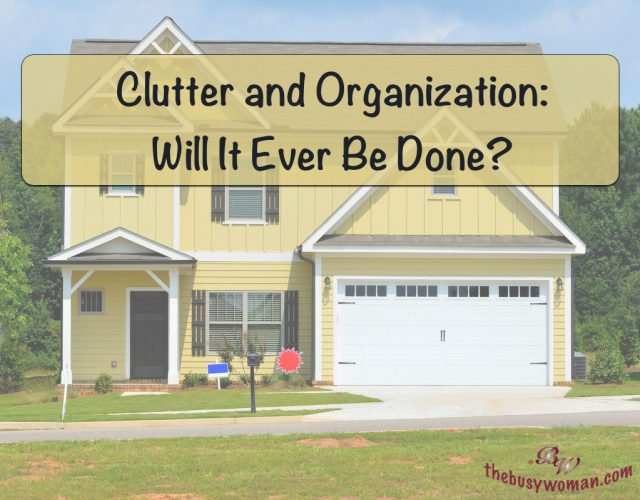 Clutter and Organization: Will It Ever Be Done? Decluttering on thebusywoman.com