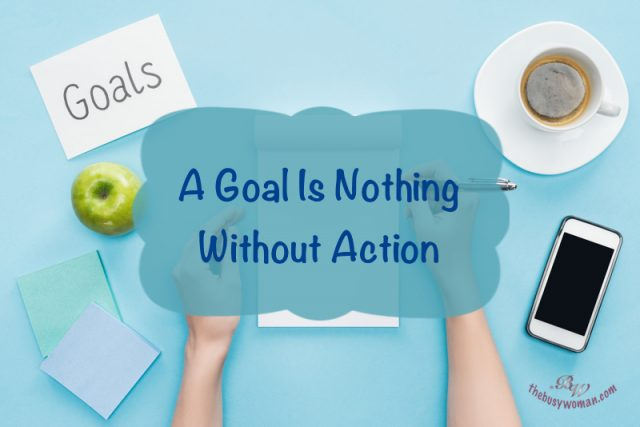 A Goal is Nothing without Action on thebusywoman.com